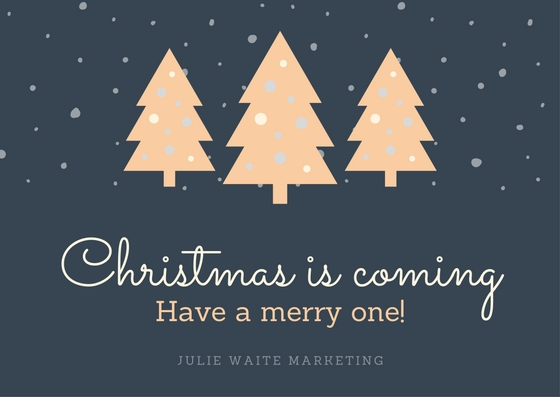 Christmas is coming - have a merry one! Julie Waite Marketing
